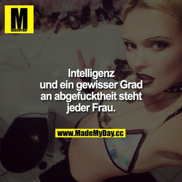 Intelligenz und ein gewisser Grad an Abgefucktheit steht jeder Frau. FEHLER