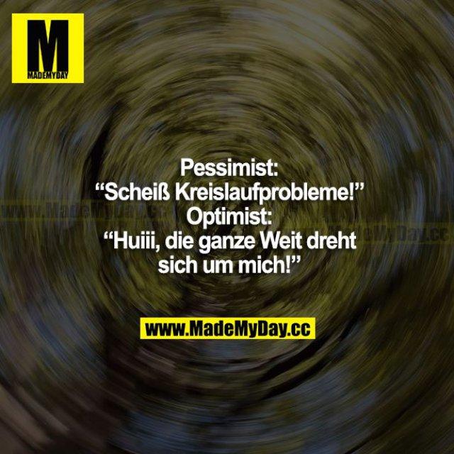 """Pessimist: """"Scheiß Kreislaufprobleme!""""<br /> Optimist: """"Huiii, die ganze Welt dreht sich um mich!"""""""