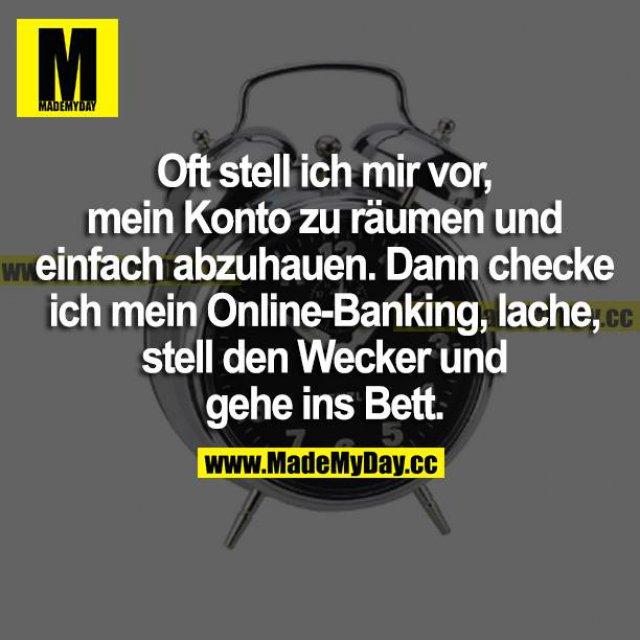 Oft stelle ich mir vor, mein Konto zu räumen und einfach abzuhauen. Dann checke ich mein Online-Banking, lache, stell' den Wecker und geh ins Bett.