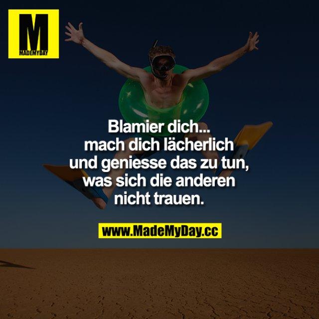 Blamier dich...mach dich lächerlich und genieße das zu tun, was sich die anderen nicht trauen.