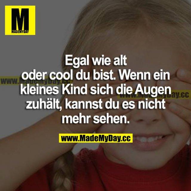 Egal wie alt oder cool du bist. Wenn ein kleines Kind sich die Augen zuhält, kannst du es nicht mehr sehen.