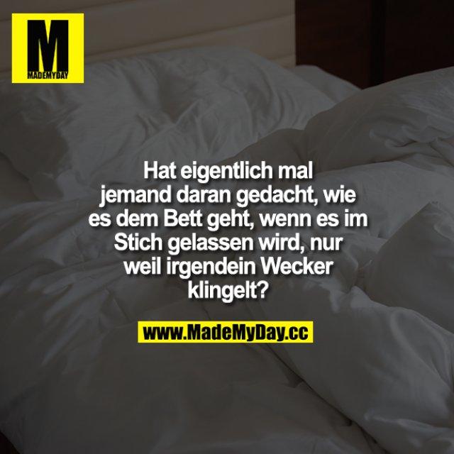 Hat eigentlich mal jemand daran gedacht, wie es dem Bett geht, wenn es im Stich gelassen wird, nur weil irgendein Wecker klingelt?