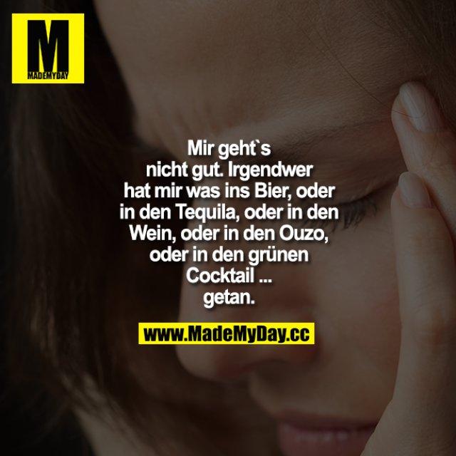 Mir geht`s nicht gut. Irgendwer hat mir was ins Bier, oder in den Tequila, oder in den Wein, oder in den Ouzo, oder in den grünen Cocktail... getan.