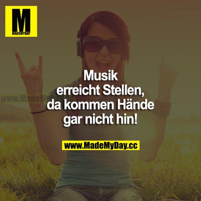 Musik erreicht Stellen, da kommen Hände gar nicht hin!