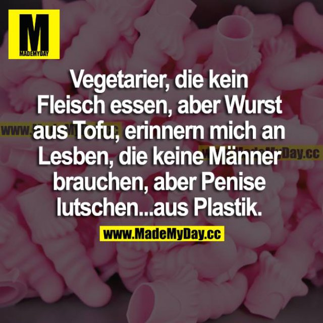 Sexistischer Spruch: Vegetarfier, die kein Fleisch essen, abe rWQurst aus Tofu, erinnern mich an Lesben, die keine Männer brauchen, aber Penise [sic!] lutschen... aus Plastik.