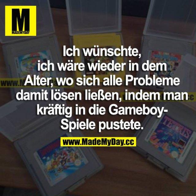 Ich wünschte, ich wäre wieder in dem Alter, wo sich alle Probleme damit lösen ließen, indem man kräftig in die Gameboy-Spiele pustete.