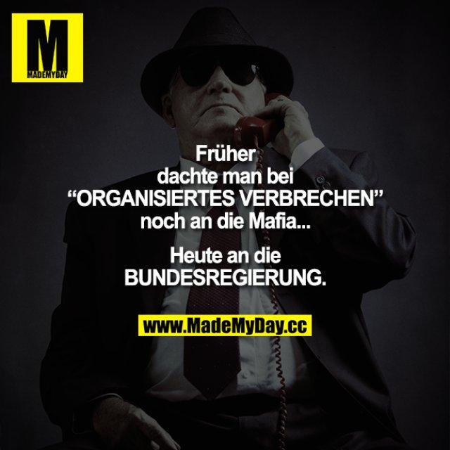 """Früher dachte man bei """"ORGANISIERTES VERBRECHEN"""" noch an die Mafia.... Heute an die BUNDESREGIERUNG."""