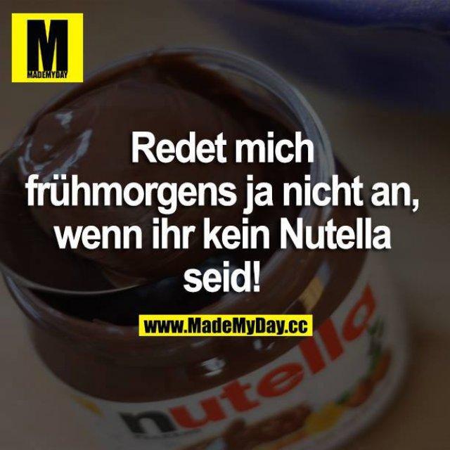 Redet mich frühmorgens ja nicht an, wenn ihr kein Nutella seid!