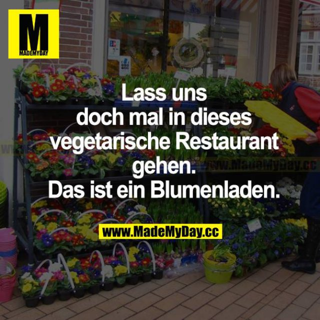 Lass uns doch mal in dieses vegetarische Restaurant gehen. Das ist ein Blumenladen.