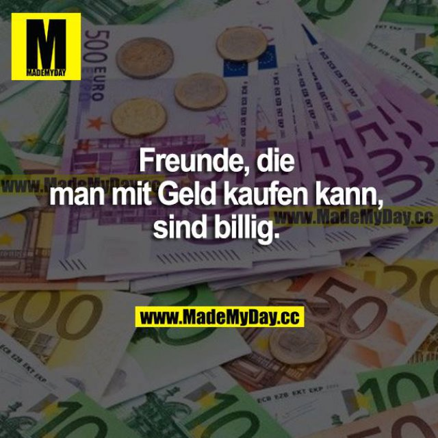 Freunde, die man mit Geld kaufen kann, sind billig.
