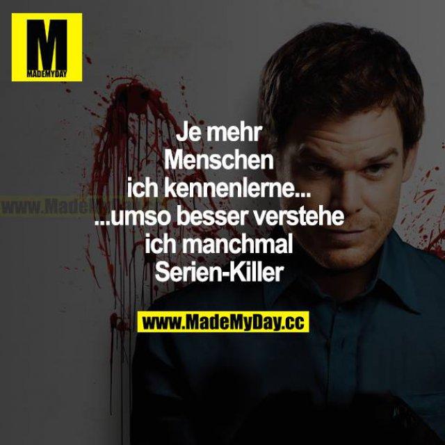 Je mehr Menschen ich kennenlerne... ...umso besser verstehe ich manchmal Serien-Killer.