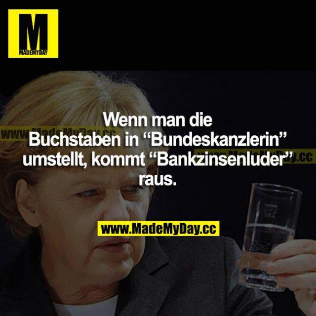 """Wenn man die Buchstaben in """"Bundeskanzlerin"""" umstellt, kommt """"Bankzinsenluder"""" raus."""