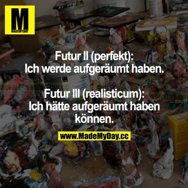 Futur II (perfekt):<br /> Ich werde aufgeräumt haben.<br /> <br /> Futur II (realisticum):<br /> Ich hätte aufgeräumt haben können.
