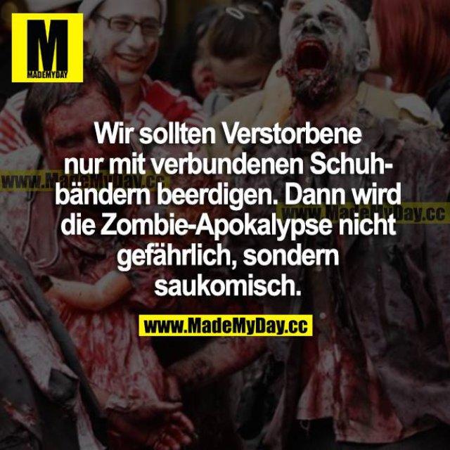 Wir sollten Verstorbene nur mit verbundenen Schuhbändern beerdigen. Dann wird die Zombie-Apokalypse nicht gefährlich, sondern saukomisch.