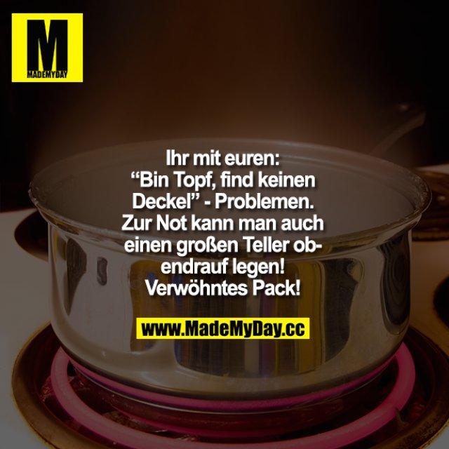 """Ihr mit euren: """"Bin Topf, find keinen Deckel""""-Problemen. Zur Not kann man auch einen großen Teller obendrauf legen!<br /> Verwöhntes Pack!"""
