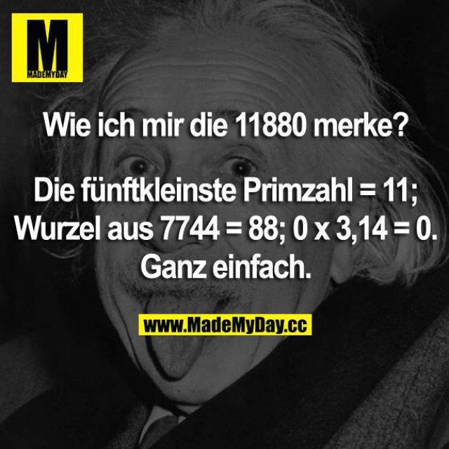 Wie ich mir die 11880 merke?<br /> Die fünftkleinste Primzahl = 11; Wurzel aus 7744 = 88; 0 x 3,14=0.<br /> Ganz einfach.