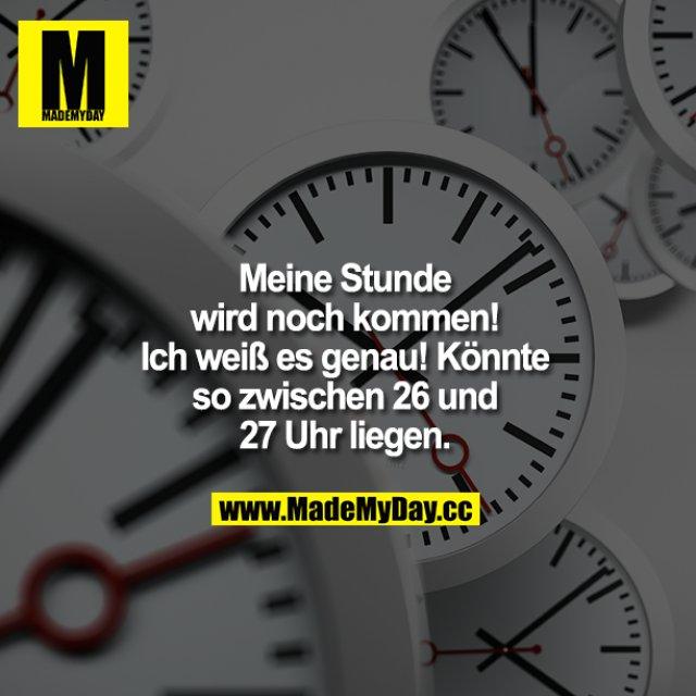 Meine Stunde wird noch kommen!<br /> Ich weiß es genau! Könnte so zwischen 26 und 27 Uhr liegen.