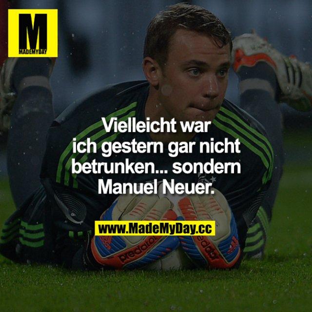 Vielleicht war ich gestern gar nicht betrunken... sondern Manuel Neuer.