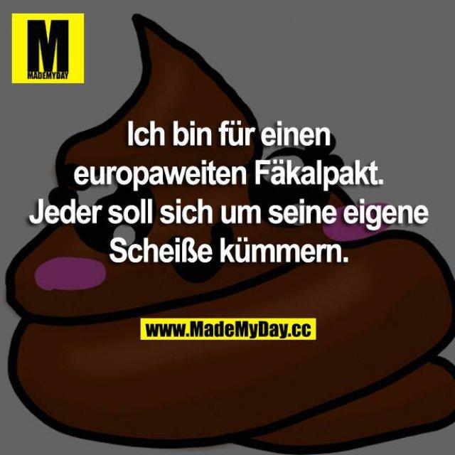 Ich bin für einen europaweiten Fäkalpakt. Jeder soll sich um seine eigene Scheiße kümmern.