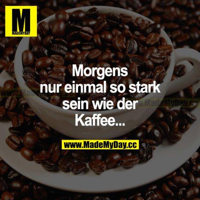 Morgens nur einmal so stark sein wie der Kaffee...