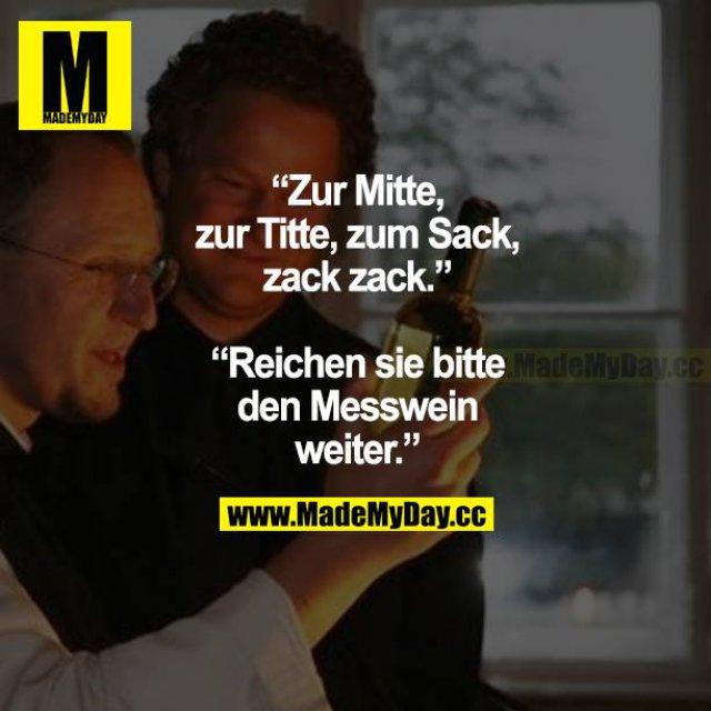"""""""Zur Mitte, zur Titte, zum Sack, zack zack.""""<br /> """"Reichen Sie bitte den Messwein weiter."""""""