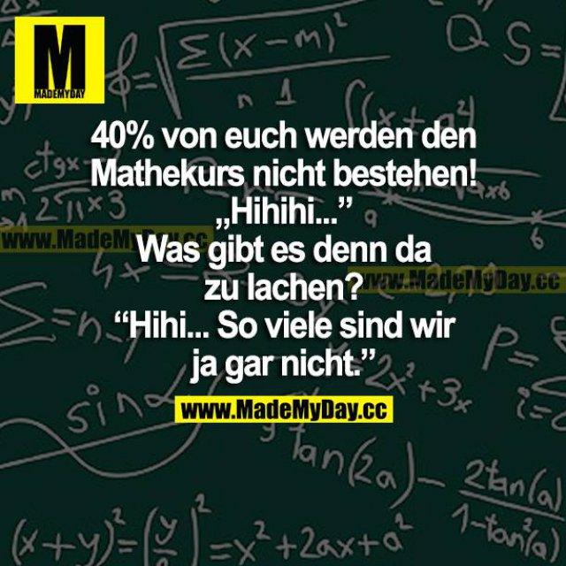 """40 % von euch werden den Mathekurs nicht bestehen! """"Hihihi..."""" <br /> Was gibt es denn da zu lachen?<br /> """"Hihihi... So viele sind wir ja gar nicht."""""""