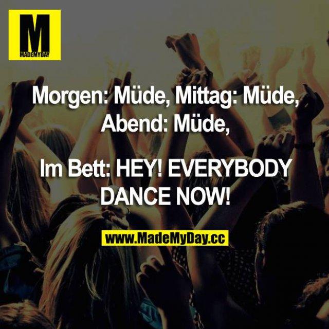 Morgen: Müde, Mittag: Müde, Abend: Müde,<br /> Im Bett: HEY! EVERYBODY DANCE NOW!