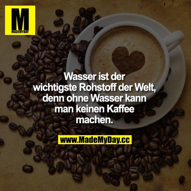 Wasser ist der wichtigste Rohstoff der Welt, denn ohne Wasser kann man keinen Kaffee machen.