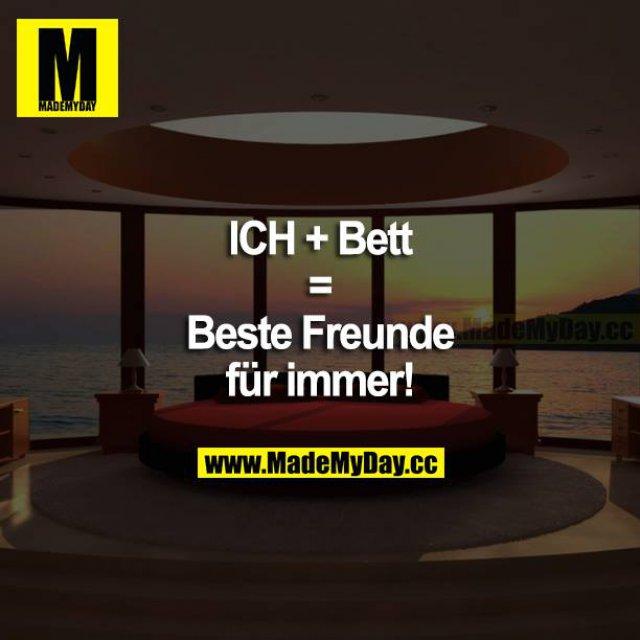 ICH + BETT = Beste Freunde für immer!