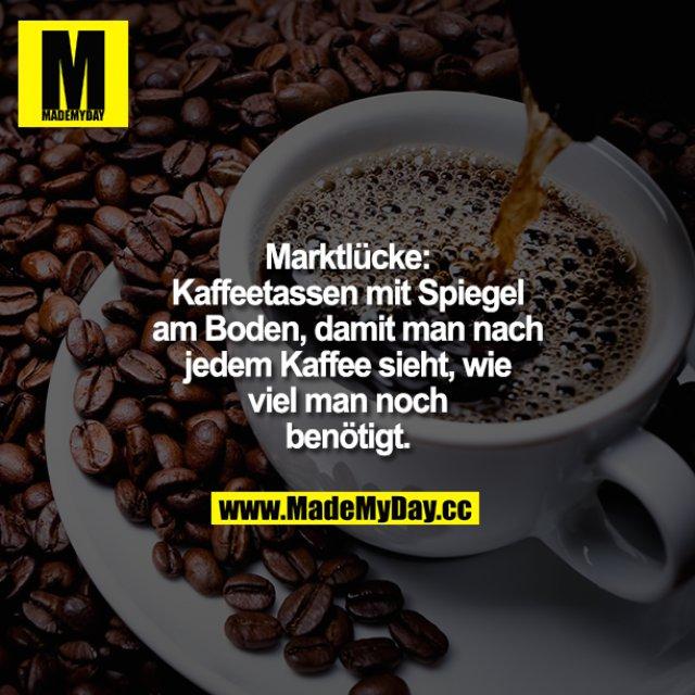 Marktlücke:<br /> Kaffeetassen mit Spiegel am Boden, damit man nach jedem Kaffee sieht, wie viel man noch benötigt.