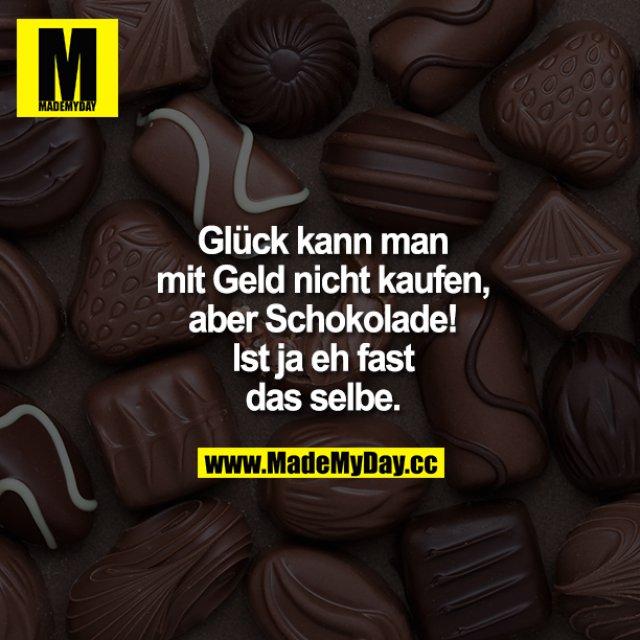 Glück kann man mit Geld nicht kaufen, aber Schokolade! Ist ja eh fast dasselbe.