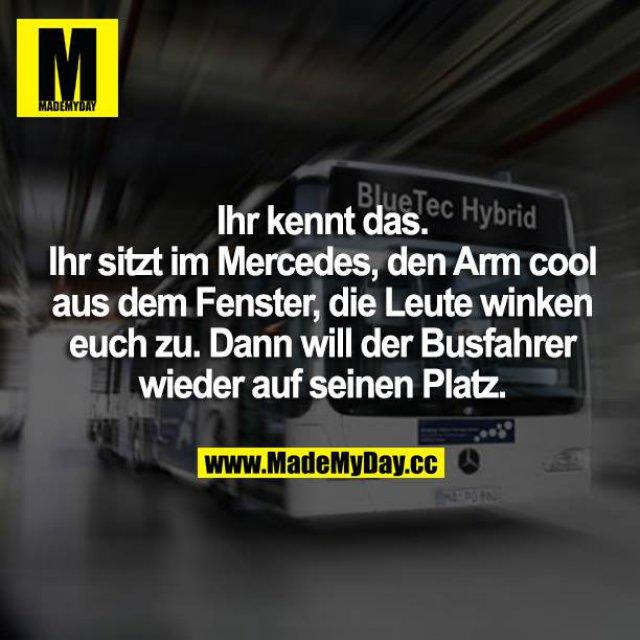 Ihr kennt das. Man sitzt im Mercedes, den Arm cool aus dem Fenster, die Leute winken euch zu. Dann will der Busfahrer wieder auf seinen Platz.