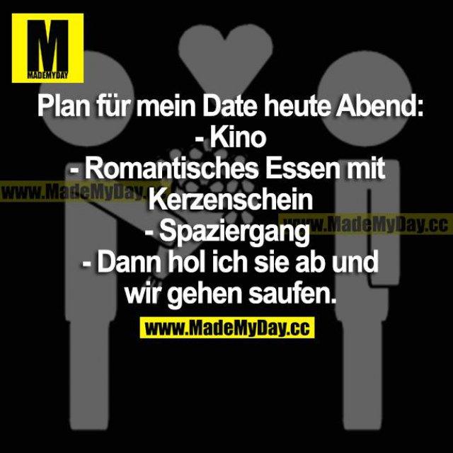 Plan für mein Date heute Abend:<br /> - Kino<br /> - Romantisches Essen mit Kerzenschein<br /> - Spaziergang<br /> - Dann hol ich sie ab und wir gehen saufen.