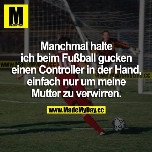 Manchmal halte ich beim Fußball gucken einen Controller in der Hand, einfach nur, um meine Mutter zu verwirren.