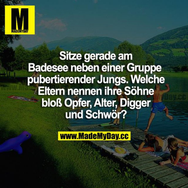 Sitze gerade am Badesee neben einer Gruppe pubertierender Jungs. Welche Eltern nennen ihre Söhne bloß Opfer, Alter, Digger und Schwör?