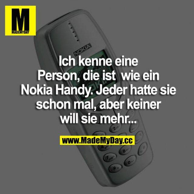 Ich kenne eine Person, die ist wie ein Nokia Handy. Jeder hatte sie schon mal, aber keiner will sie mehr...