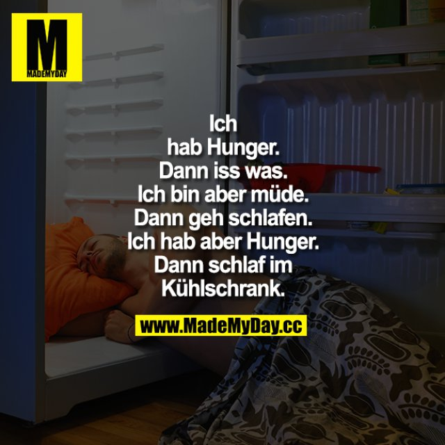 """""""Ich hab Hunger.""""<br /> """"Dann iss was.""""<br /> """"Ich bin aber müde.""""<br /> """"Dann geh schlafen.""""<br /> """"Ich hab aber Hunger.""""<br /> """"Dann schlaf im Kühlschrank."""""""