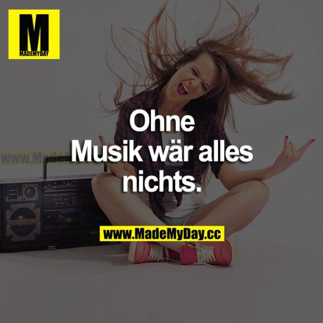 Ohne Musik wär alles nichts.