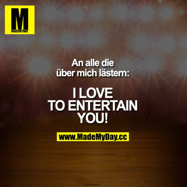 An alle die über mich lästern:<br /> I LOVE TO ENTERTAIN YOU!