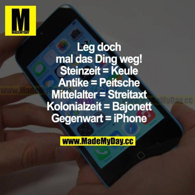Leg doch mal das Ding weg!<br /> Steinzeit = Keule<br /> Antike = Peitsche<br /> Mittelalter = Streitaxt<br /> Kolonialzeit = Bajonett<br /> Gegenwart = iPhone