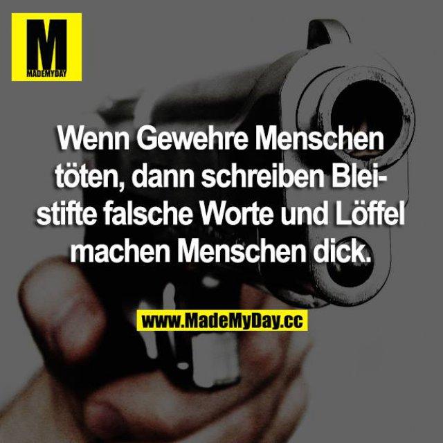Wenn Gewehre Menschen töten, dann schreiben Bleistifte falsche Worte und Löffel machen Menschen dick.