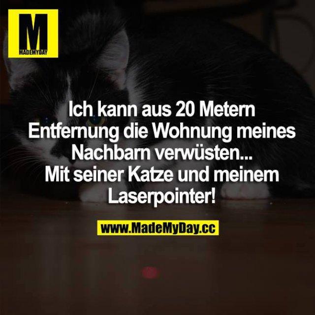 Ich kann aus 20 Metern Entfernung die Wohnung meines Nachbarn verwüsten... Mit seiner Katze und meinem Laserpointer!