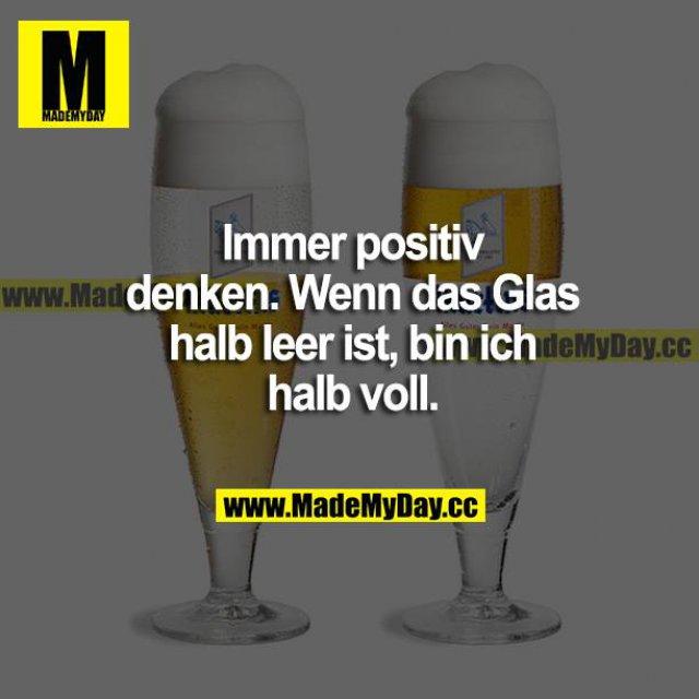 Immer positiv denken. Wenn das Glas halb leer ist, bin ich halb voll.