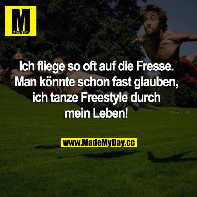 Ich fliege so oft auf die Fresse. Man könnte schon fast glauben, ich tanze Freestyle durch mein Leben!