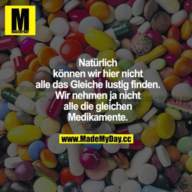 Natürlich können wir hier nicht alle das Gleiche lustig finden. Wir nehmen ja nicht alle die gleichen Medikamente.