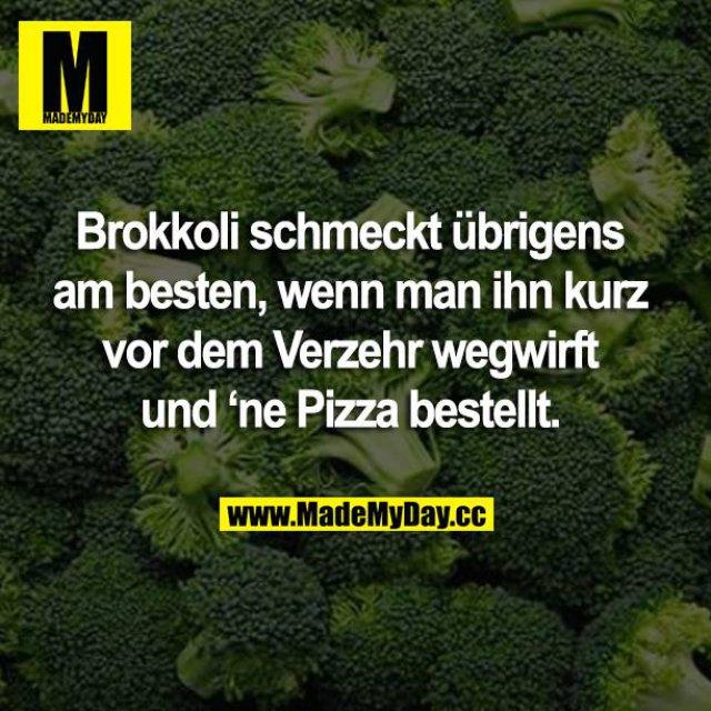 Brokkoli schmeckt übrigens am besten, wenn man ihn kurz vor dem Verzehr wegwirft und 'ne Pizza bestellt.