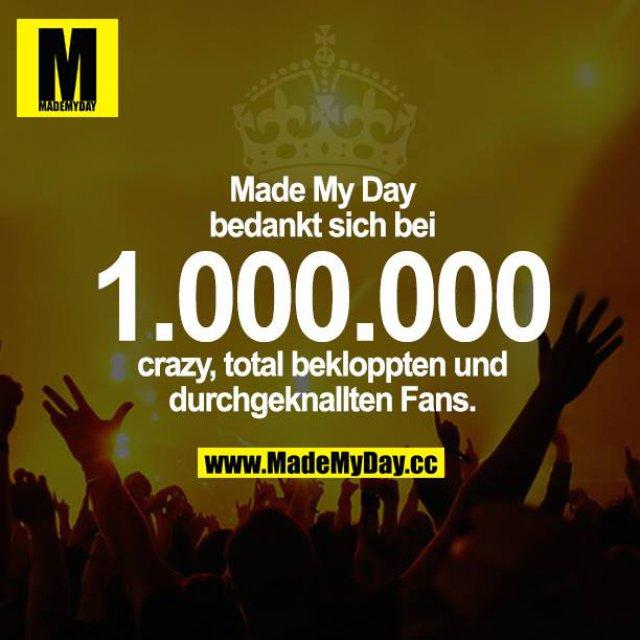Made My Day bedankt sich bei 1.000.000 crazy, total bekloppten und durchgeknallten Fans.