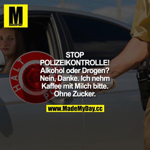 """STOP POLIZEIKONTROLLE! Alkohol oder Drogen?<br /> Nein, Danke. Ich nehm Kaffee mit Milch bitte. Ohne Zucker."""""""