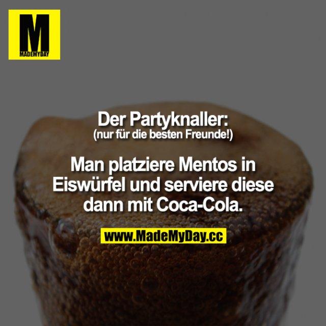 Der Partyknaller: (nur für die besten Freunde!) Man friere Mentos in Eiswürfel ein und serviere diese dann mit Cola-Cola.<br /> = <br /> SodaZeitBombe.