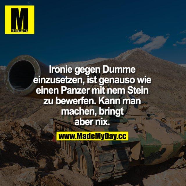 Ironie gegen Dumme einzusetzen,ist genauso wie einen Panzer mit nem Stein zu bewerfen. Kann man machen, bringt aber nix.